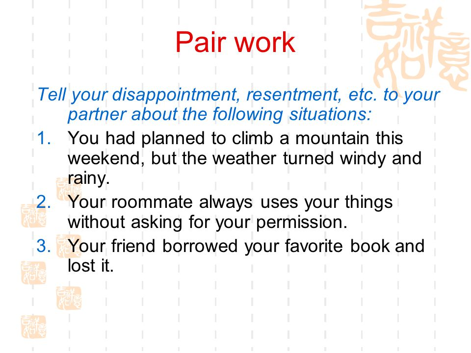 Pair work Tell your disappointment, resentment, etc. to your partner about the following situations: