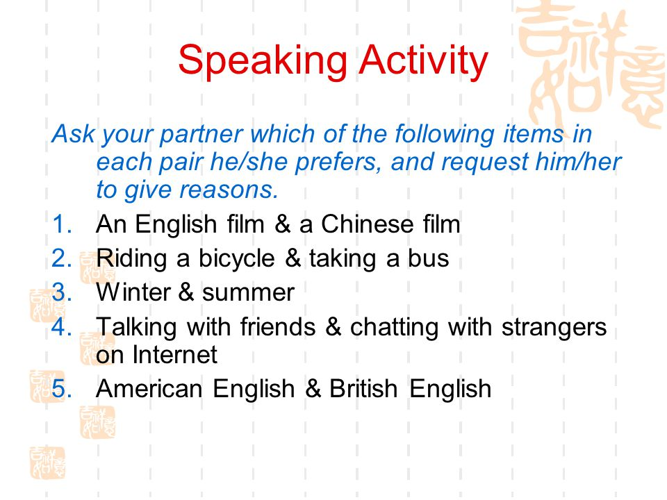 Speaking Activity Ask your partner which of the following items in each pair he/she prefers, and request him/her to give reasons.