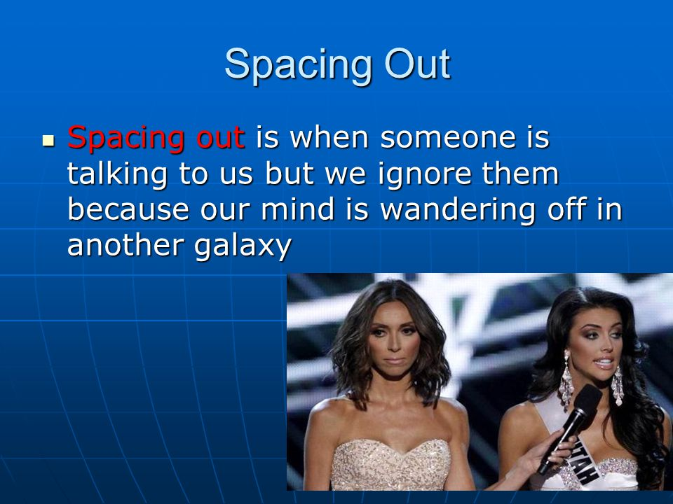 Spacing Out Spacing out is when someone is talking to us but we ignore them because our mind is wandering off in another galaxy.
