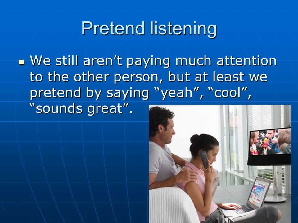 Pretend listening We still aren't paying much attention to the other person, but at least we pretend by saying yeah , cool , sounds great .