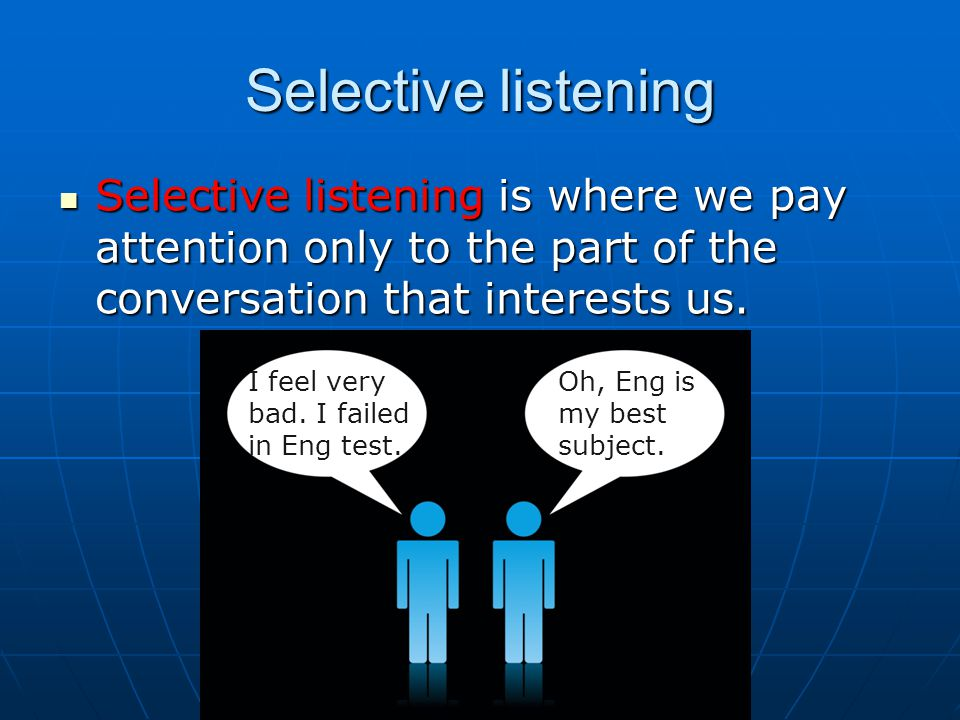 Selective listening Selective listening is where we pay attention only to the part of the conversation that interests us.