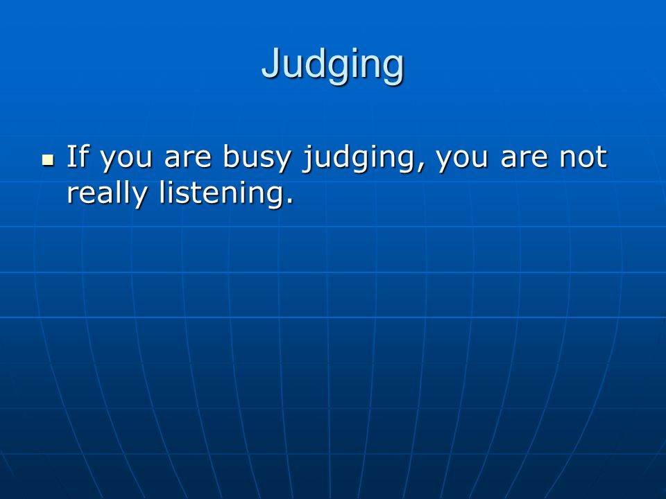 Judging If you are busy judging, you are not really listening.
