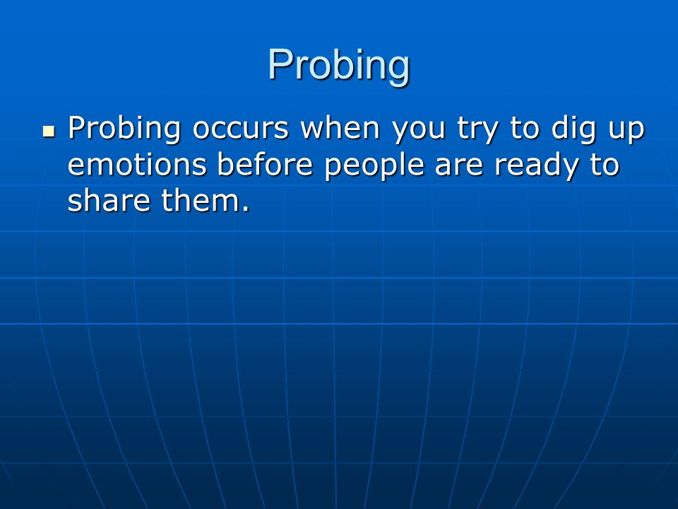 Probing Probing occurs when you try to dig up emotions before people are ready to share them.