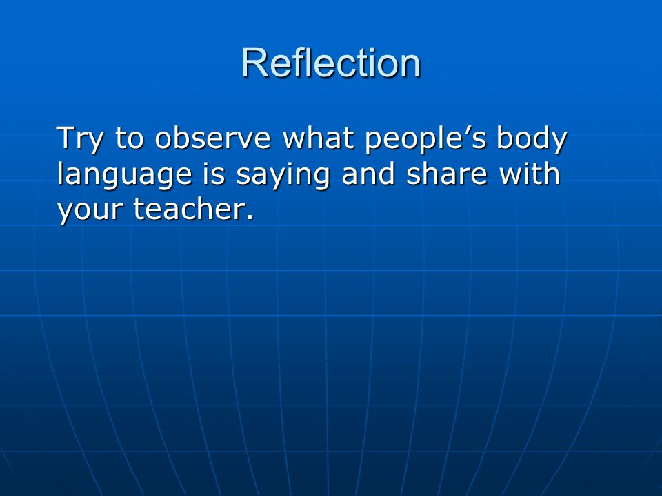 Reflection Try to observe what people's body language is saying and share with your teacher.