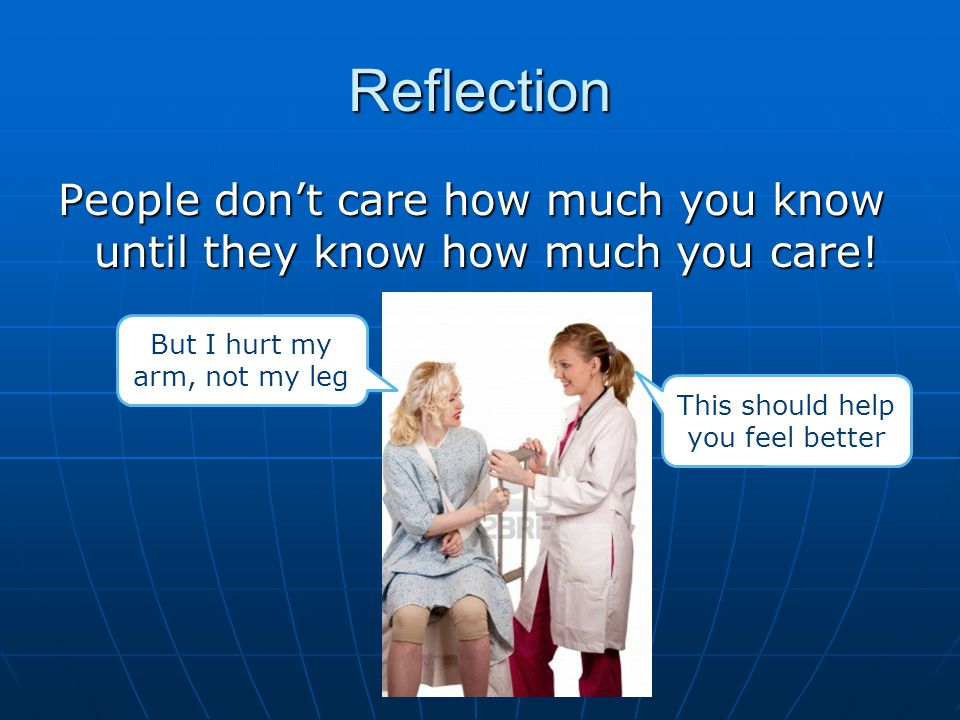 Reflection People don't care how much you know until they know how much you care! But I hurt my arm, not my leg.