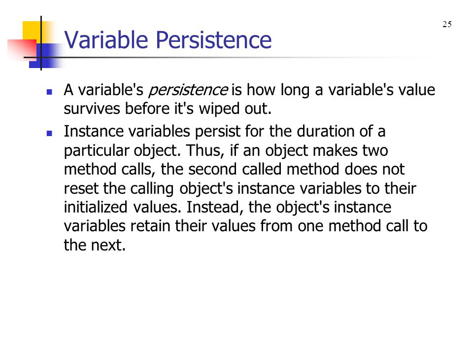 Variable Persistence 25. A variable s persistence is how long a variable s value survives before it s wiped out.