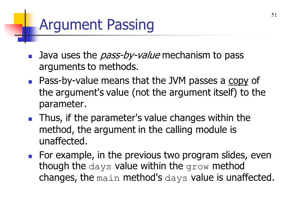 Argument Passing 51. Java uses the pass-by-value mechanism to pass arguments to methods.