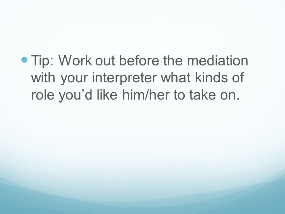Tip: Work out before the mediation with your interpreter what kinds of role you'd like him/her to take on.