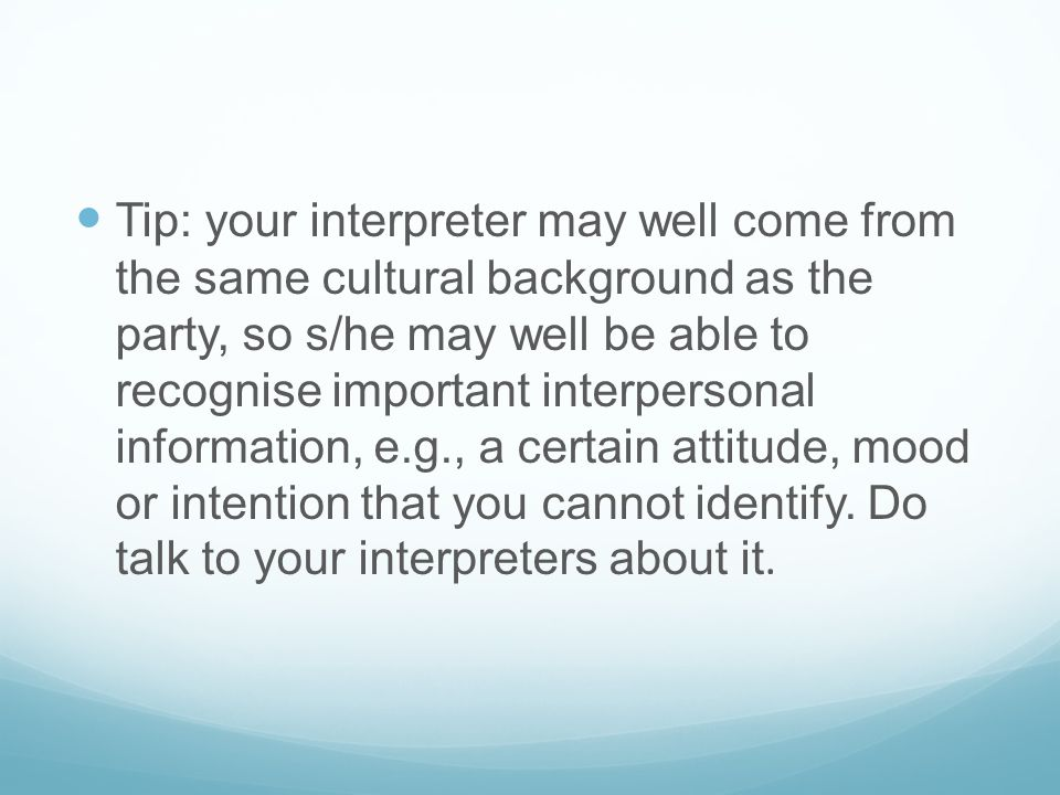 Tip: your interpreter may well come from the same cultural background as the party, so s/he may well be able to recognise important interpersonal information, e.g., a certain attitude, mood or intention that you cannot identify.