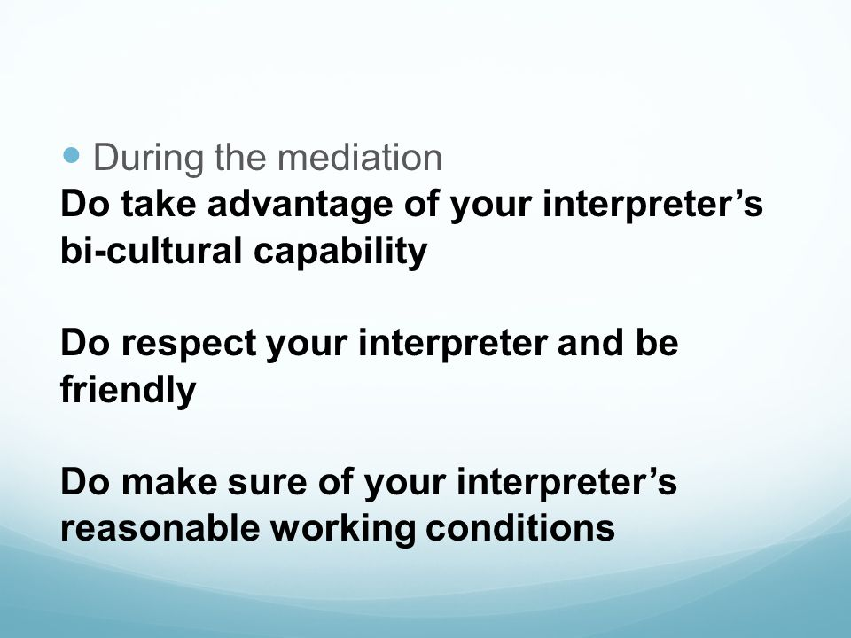 During the mediation Do take advantage of your interpreter's. bi-cultural capability. Do respect your interpreter and be.