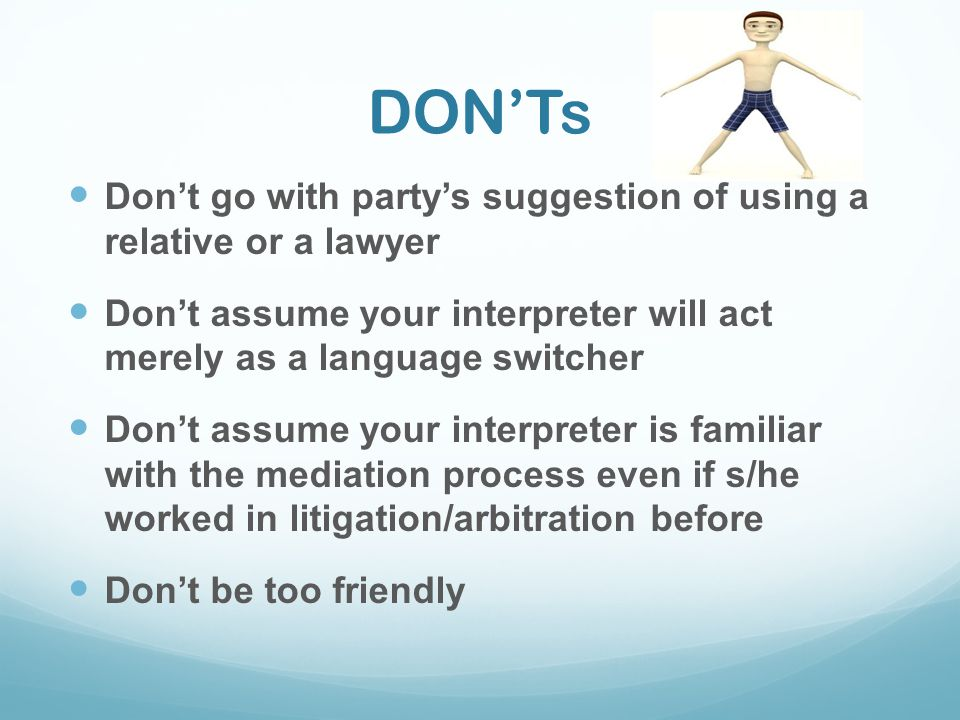 DON'Ts Don't go with party's suggestion of using a relative or a lawyer. Don't assume your interpreter will act merely as a language switcher.