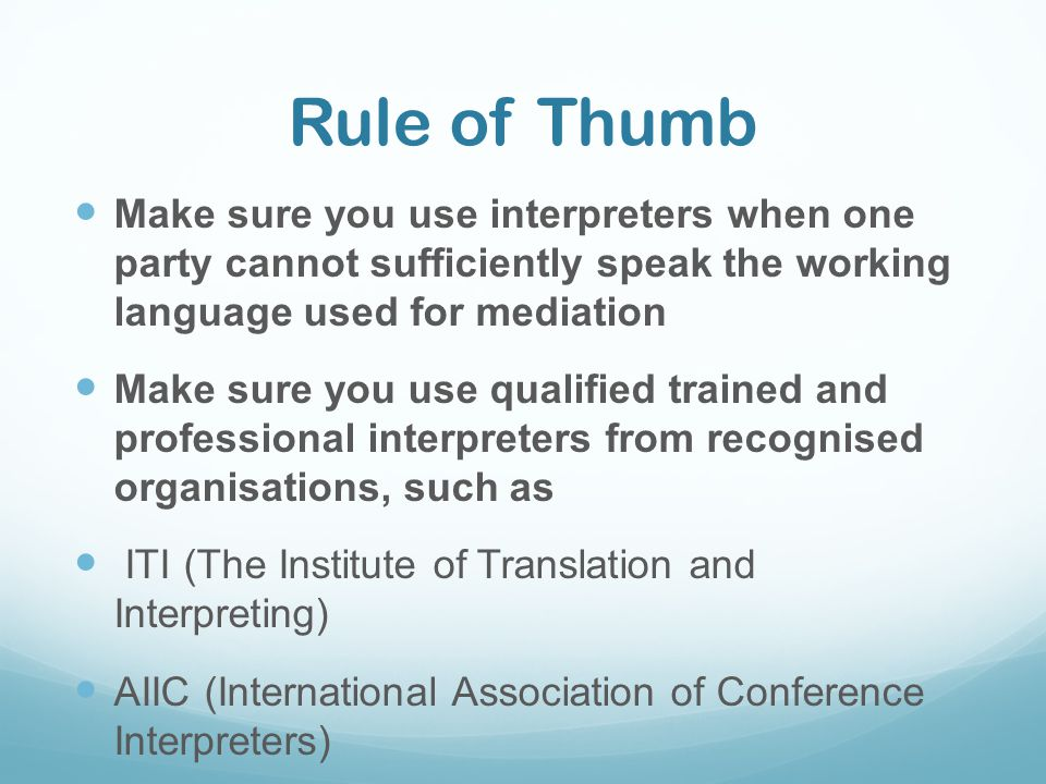 Rule of Thumb Make sure you use interpreters when one party cannot sufficiently speak the working language used for mediation.