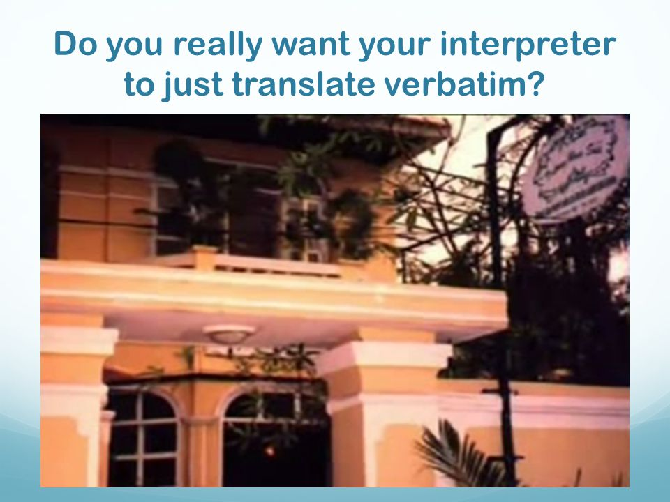 Do you really want your interpreter to just translate verbatim