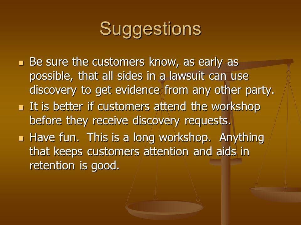 Suggestions Be sure the customers know, as early as possible, that all sides in a lawsuit can use discovery to get evidence from any other party.