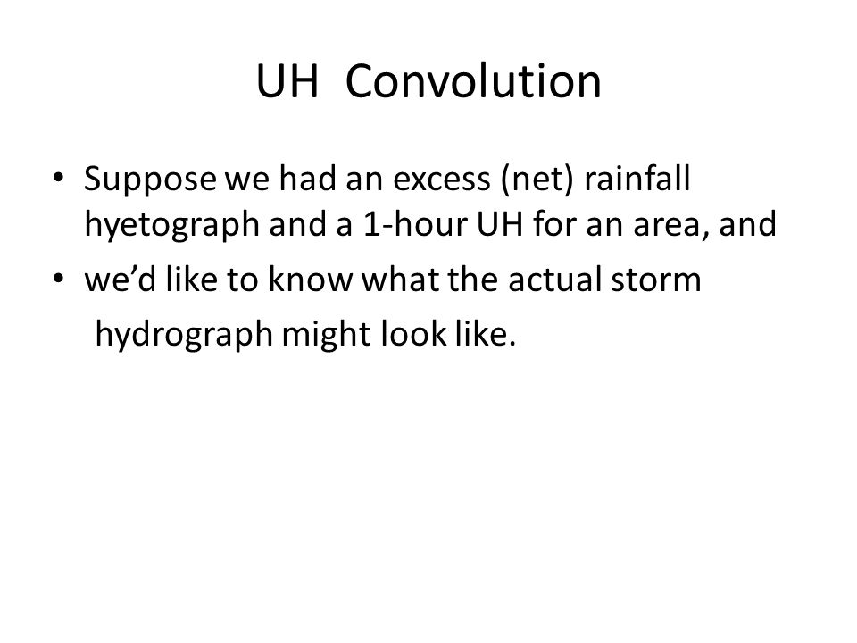 UH Convolution Suppose we had an excess (net) rainfall hyetograph and a 1-hour UH for an area, and.