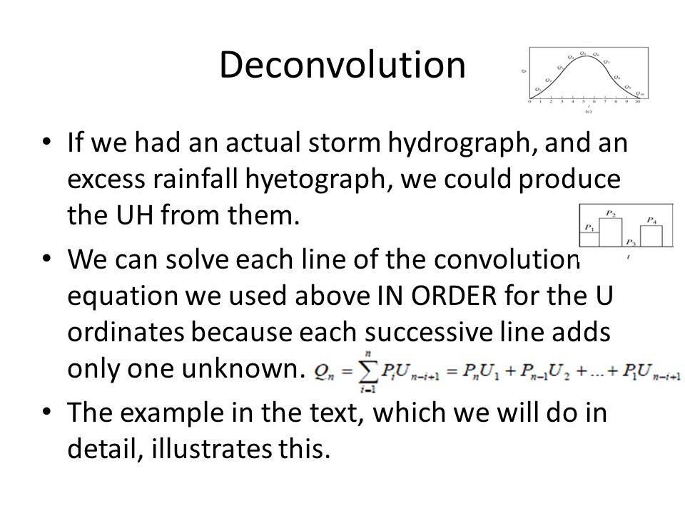 Deconvolution If we had an actual storm hydrograph, and an excess rainfall hyetograph, we could produce the UH from them.