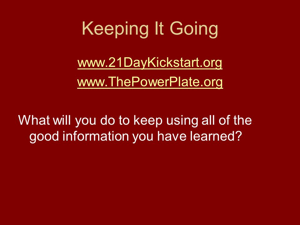 Keeping It Going www.21DayKickstart.org www.ThePowerPlate.org