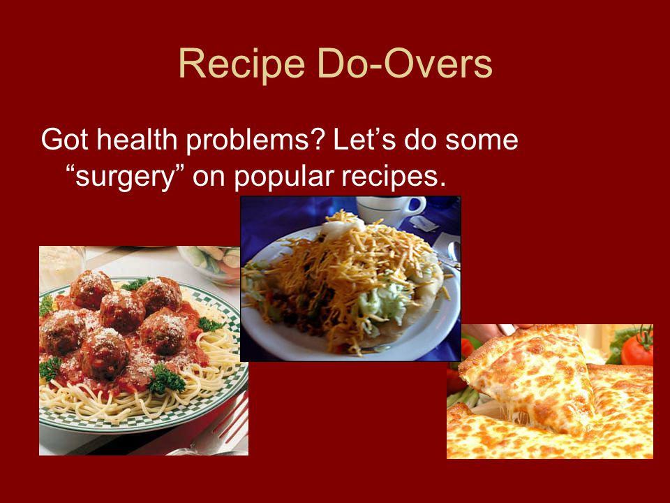 Recipe Do-Overs Got health problems Let's do some surgery on popular recipes.