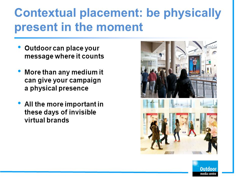 Contextual placement: be physically present in the moment