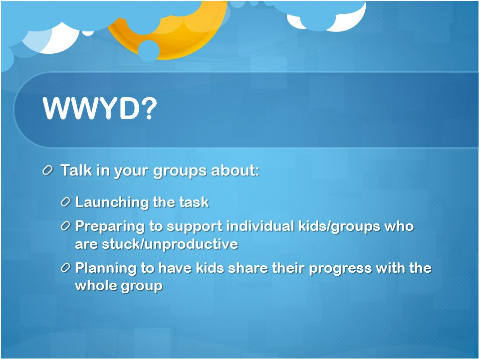 WWYD Talk in your groups about: Launching the task