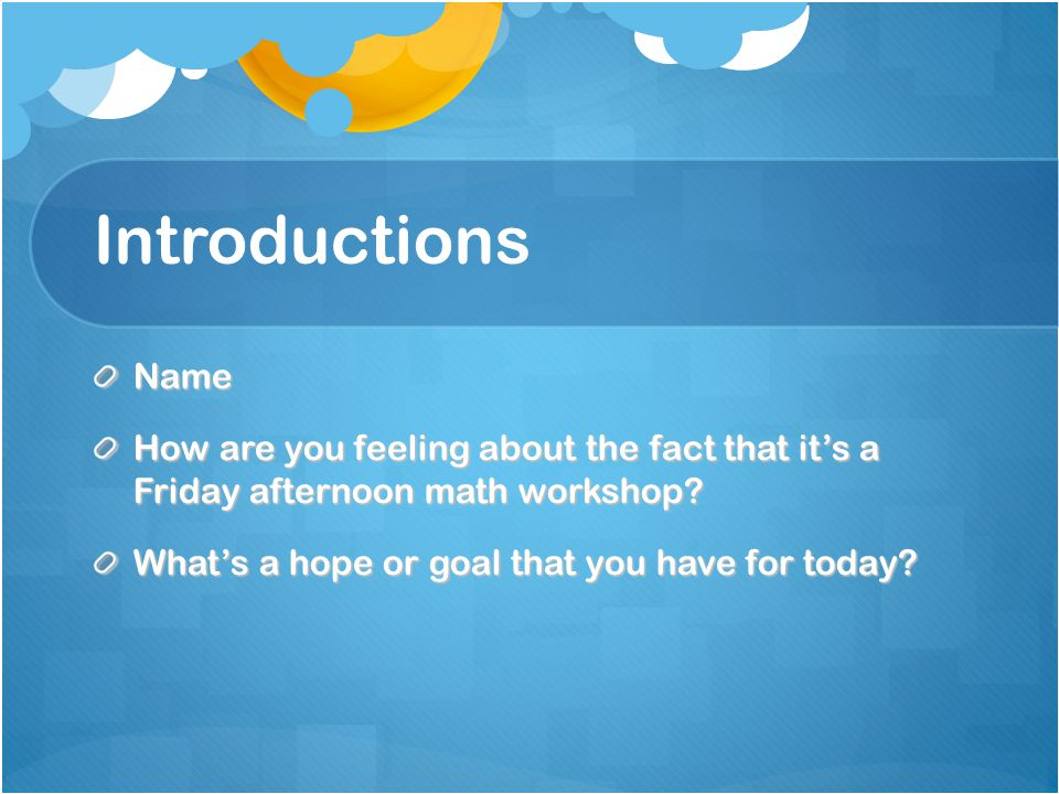 Introductions Name. How are you feeling about the fact that it's a Friday afternoon math workshop