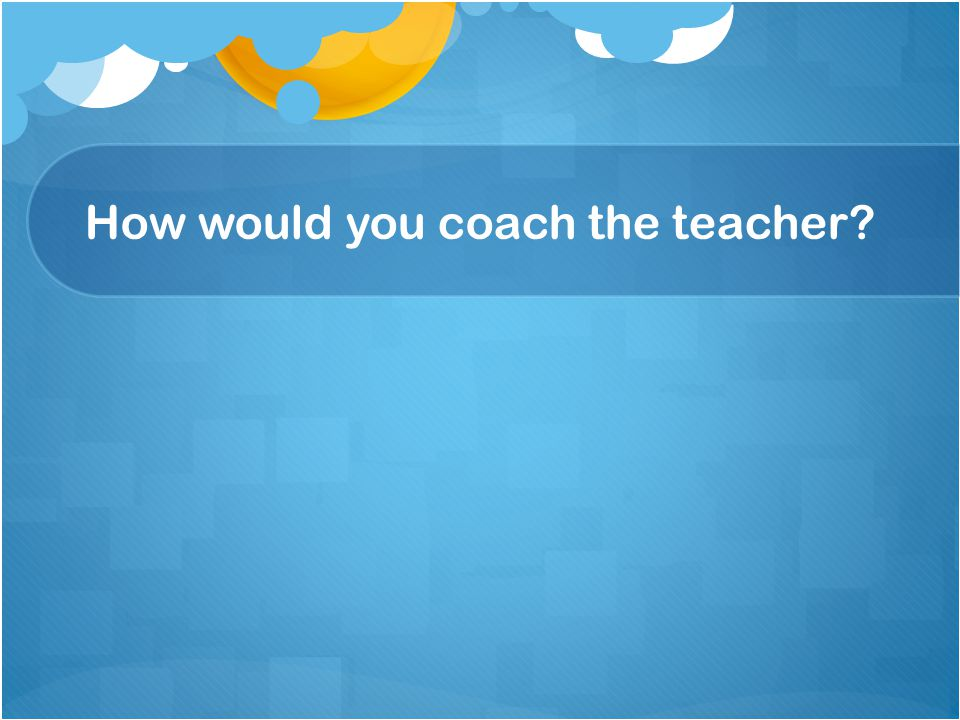 How would you coach the teacher