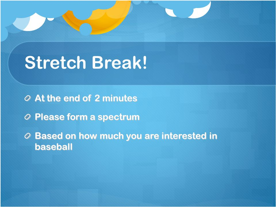 Stretch Break! At the end of 2 minutes Please form a spectrum