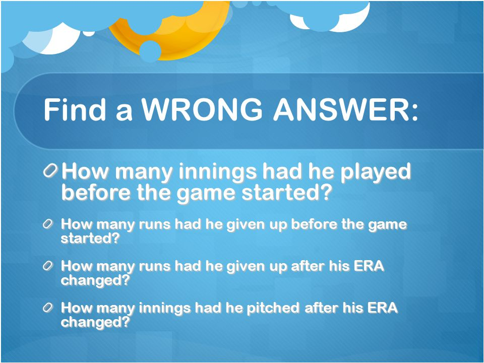 Find a WRONG ANSWER: How many innings had he played before the game started How many runs had he given up before the game started