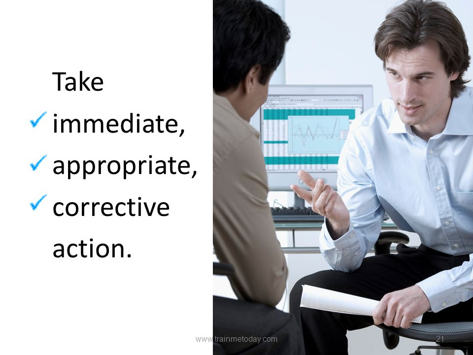 Take immediate, appropriate, corrective action.
