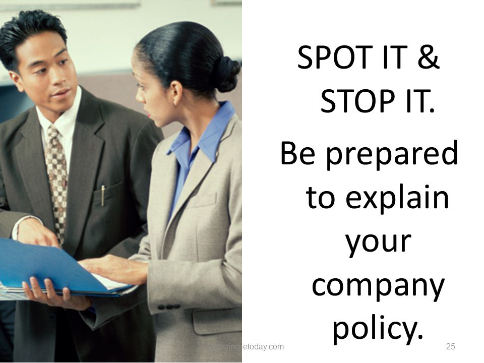 SPOT IT & STOP IT. Be prepared to explain your company policy.