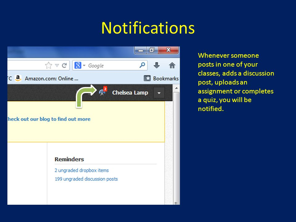 Notifications Whenever someone posts in one of your classes, adds a discussion post, uploads an assignment or completes a quiz, you will be notified.