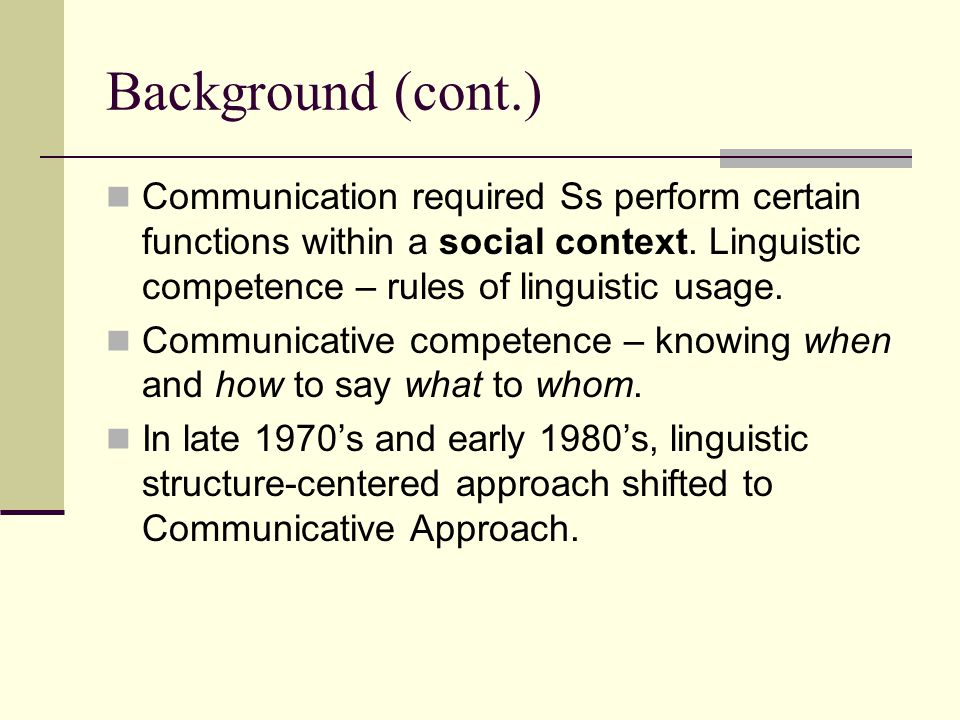 Background (cont.) Communication required Ss perform certain functions within a social context. Linguistic competence – rules of linguistic usage.