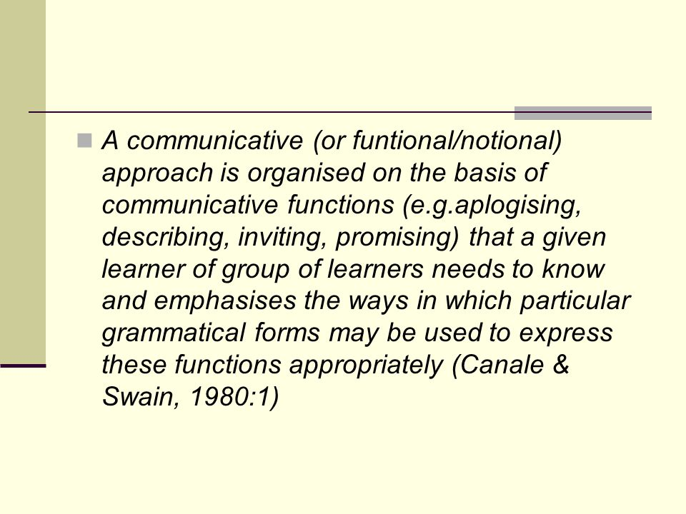 A communicative (or funtional/notional) approach is organised on the basis of communicative functions (e.g.aplogising, describing, inviting, promising) that a given learner of group of learners needs to know and emphasises the ways in which particular grammatical forms may be used to express these functions appropriately (Canale & Swain, 1980:1)