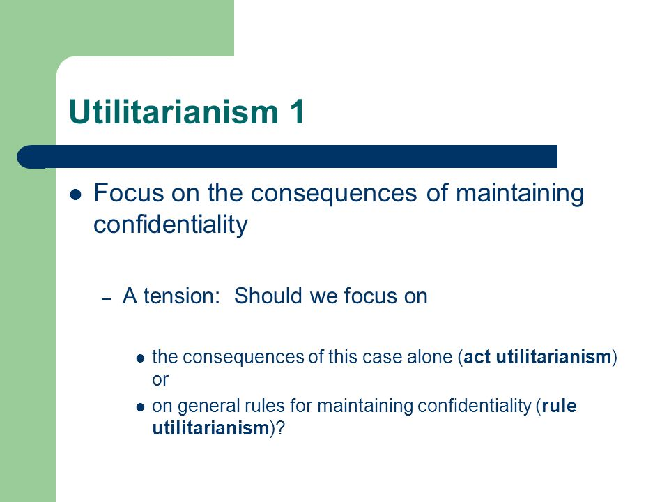 Utilitarianism 1 Focus on the consequences of maintaining confidentiality. A tension: Should we focus on.