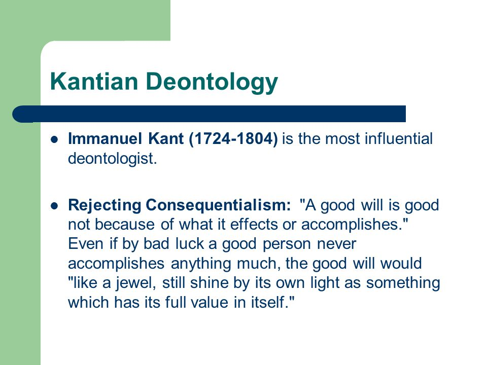 Kantian Deontology Immanuel Kant (1724-1804) is the most influential deontologist.