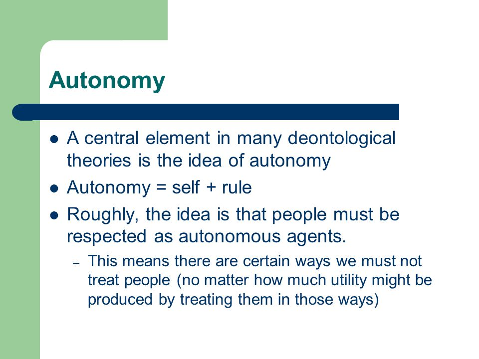 Autonomy A central element in many deontological theories is the idea of autonomy. Autonomy = self + rule.