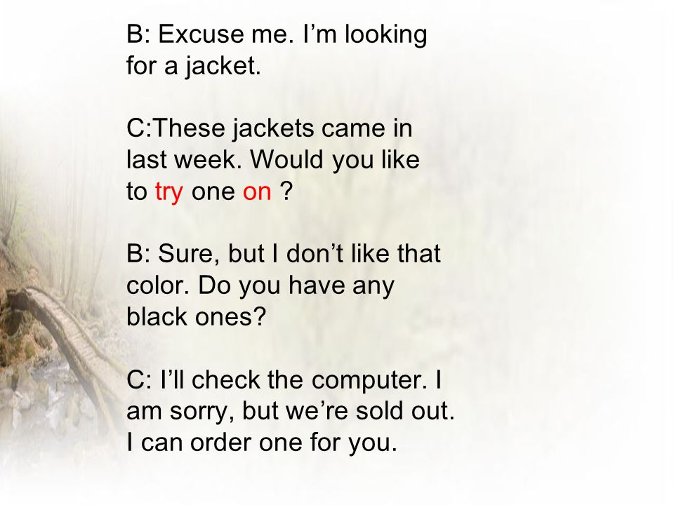 B: Excuse me. I'm looking for a jacket.