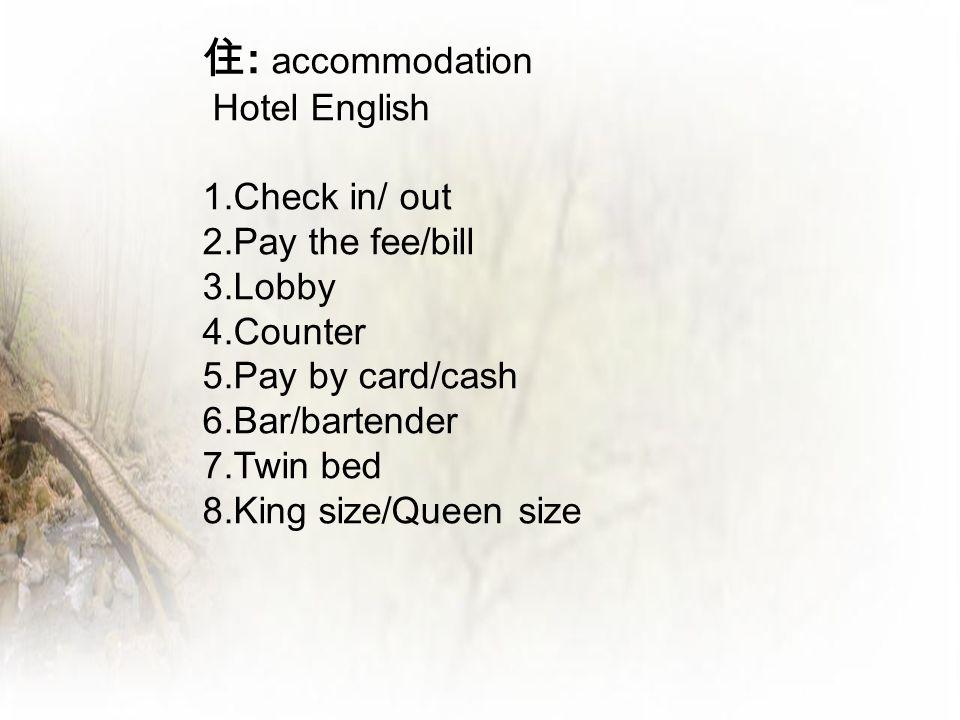 住: accommodation Hotel English 1.Check in/ out 2.Pay the fee/bill