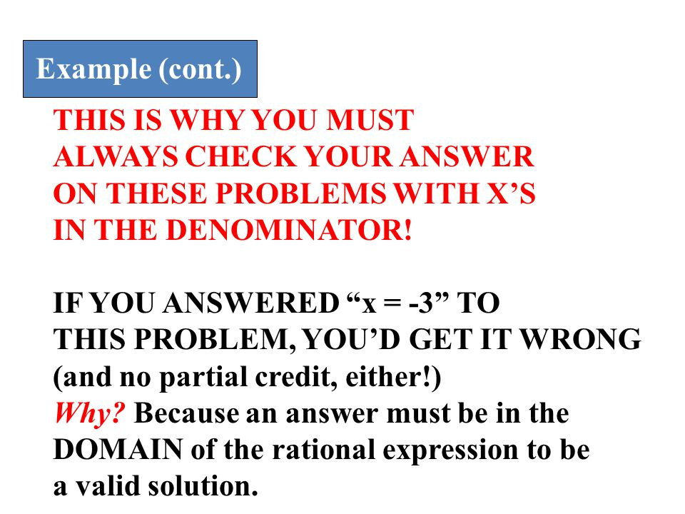 Example (cont.) THIS IS WHY YOU MUST. ALWAYS CHECK YOUR ANSWER. ON THESE PROBLEMS WITH X'S. IN THE DENOMINATOR!