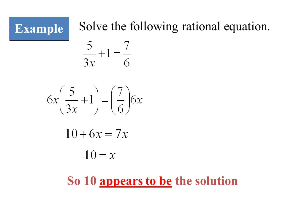 Example Solve the following rational equation. So 10 appears to be the solution