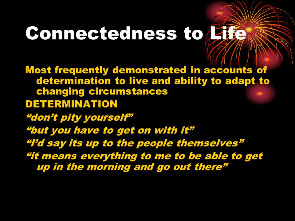 Connectedness to Life Most frequently demonstrated in accounts of determination to live and ability to adapt to changing circumstances.