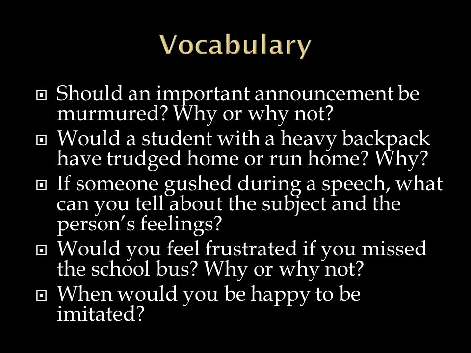 Vocabulary Should an important announcement be murmured Why or why not Would a student with a heavy backpack have trudged home or run home Why