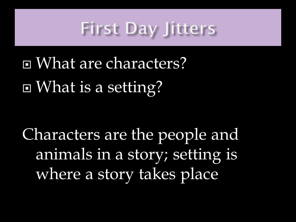 First Day Jitters What are characters What is a setting