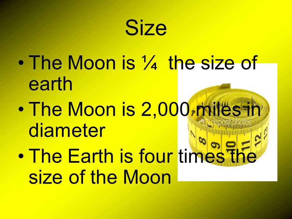 Size The Moon is ¼ the size of earth