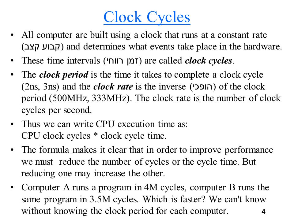Clock Cycles All computer are built using a clock that runs at a constant rate (קצב קבוע) and determines what events take place in the hardware.