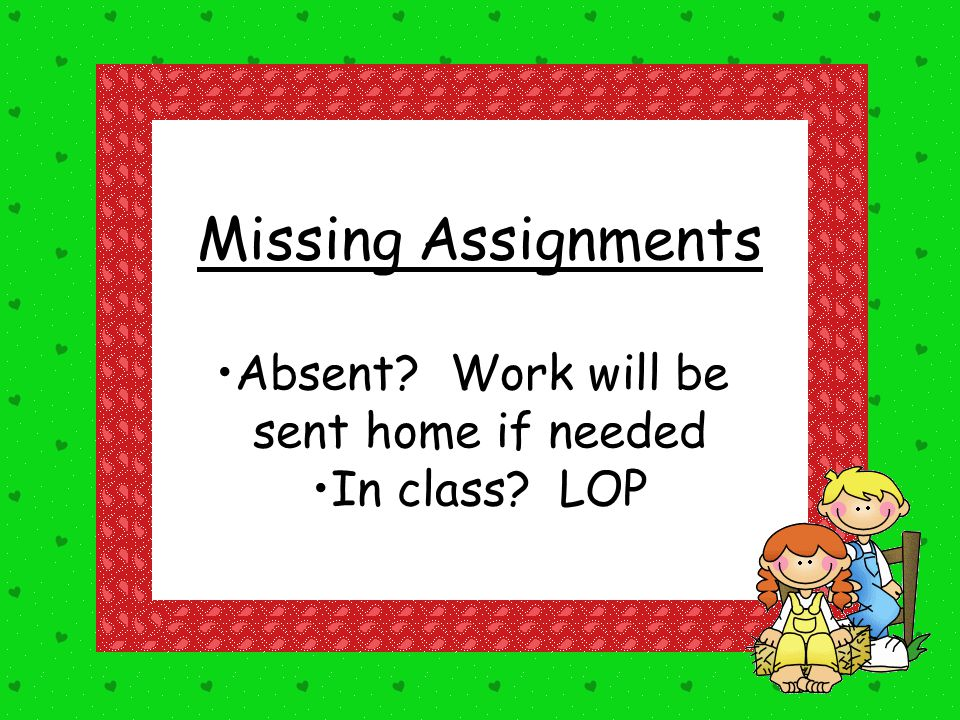 Missing Assignments Absent Work will be sent home if needed