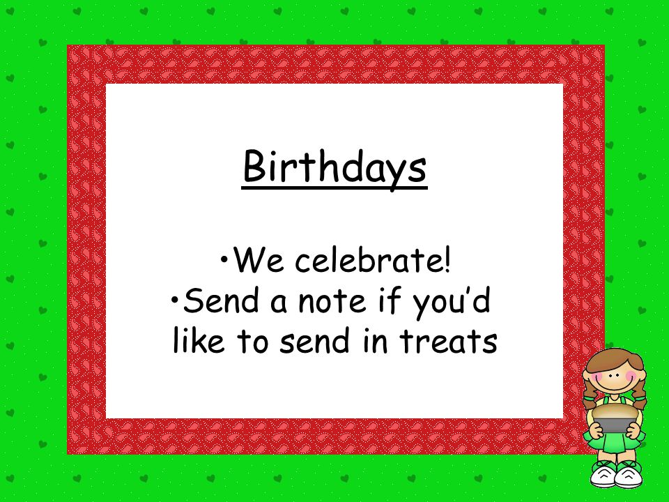 Birthdays We celebrate! Send a note if you'd like to send in treats