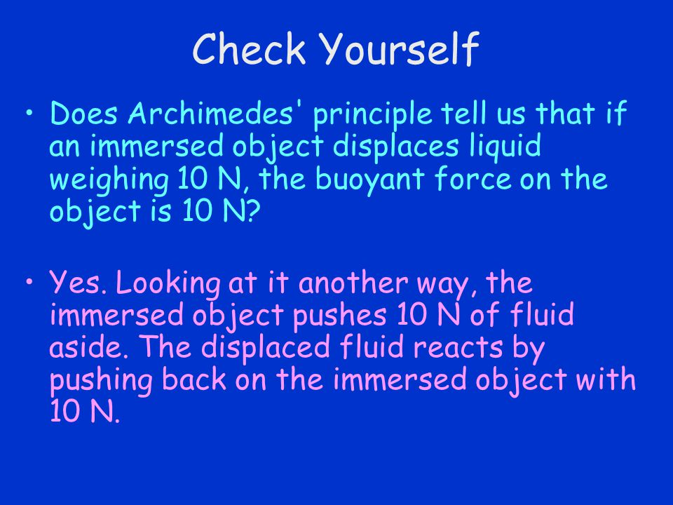 Check Yourself Does Archimedes principle tell us that if an immersed object displaces liquid weighing 10 N, the buoyant force on the object is 10 N