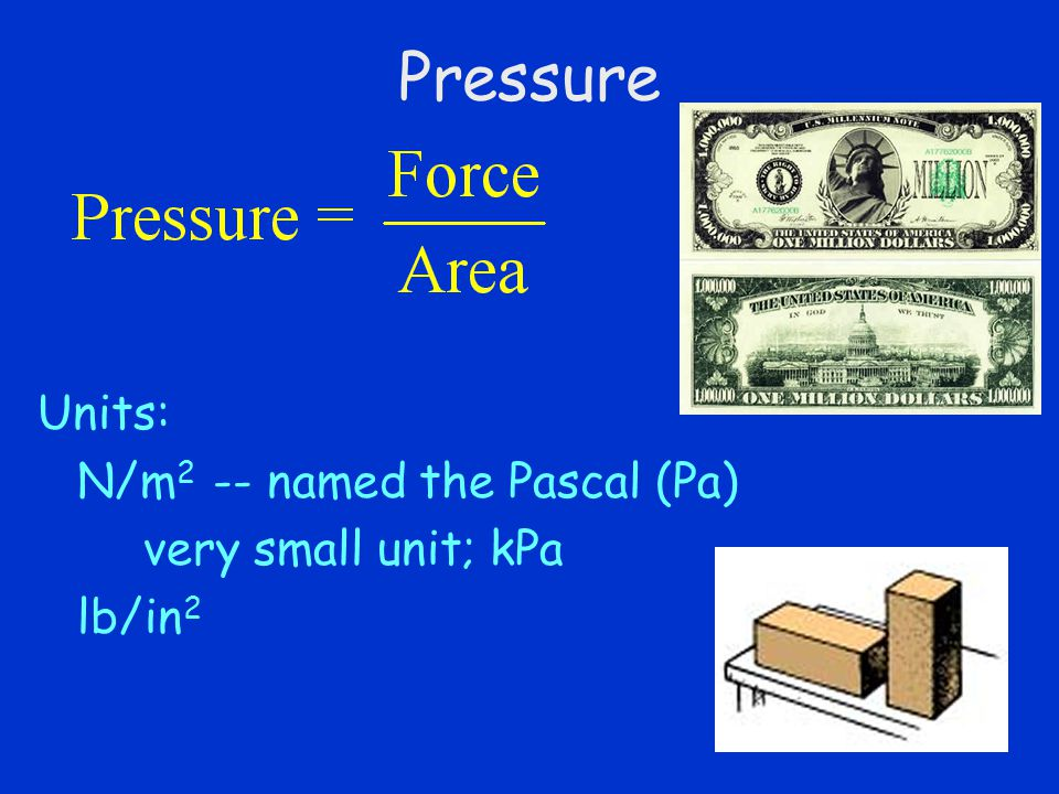 Pressure Units: N/m2 -- named the Pascal (Pa) very small unit; kPa
