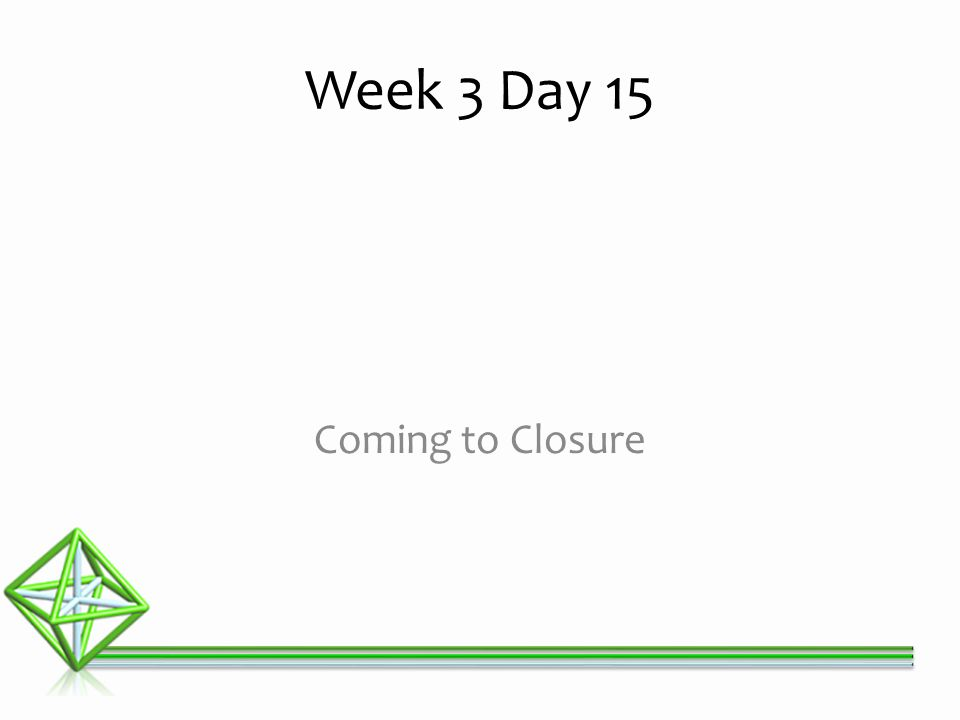 Week 3 Day 15 Coming to Closure